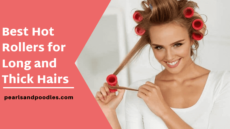 Best Hot Rollers for Long Thick Hairs
