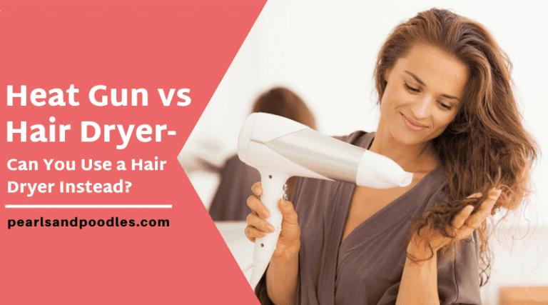 Heat Gun vs Hair Dryer