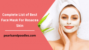 Complete List of Best Face Mask For Rosacea Skin