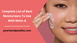 Complete List of best moisturizer to use with tretinoin
