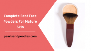 Complete Best Face Powders For Mature Skin