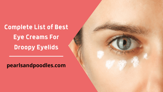 Complete List of Best Eye Creams For Droopy Eyelids